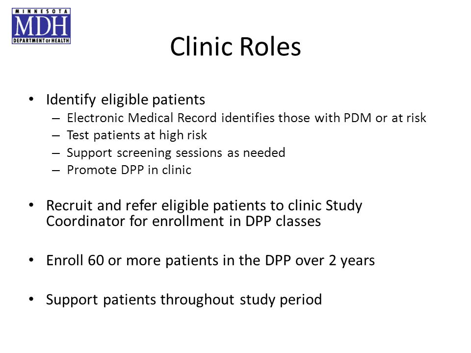 Clinic Roles Identify eligible patients – Electronic Medical Record identifies those with PDM or at risk – Test patients at high risk – Support screening sessions as needed – Promote DPP in clinic Recruit and refer eligible patients to clinic Study Coordinator for enrollment in DPP classes Enroll 60 or more patients in the DPP over 2 years Support patients throughout study period