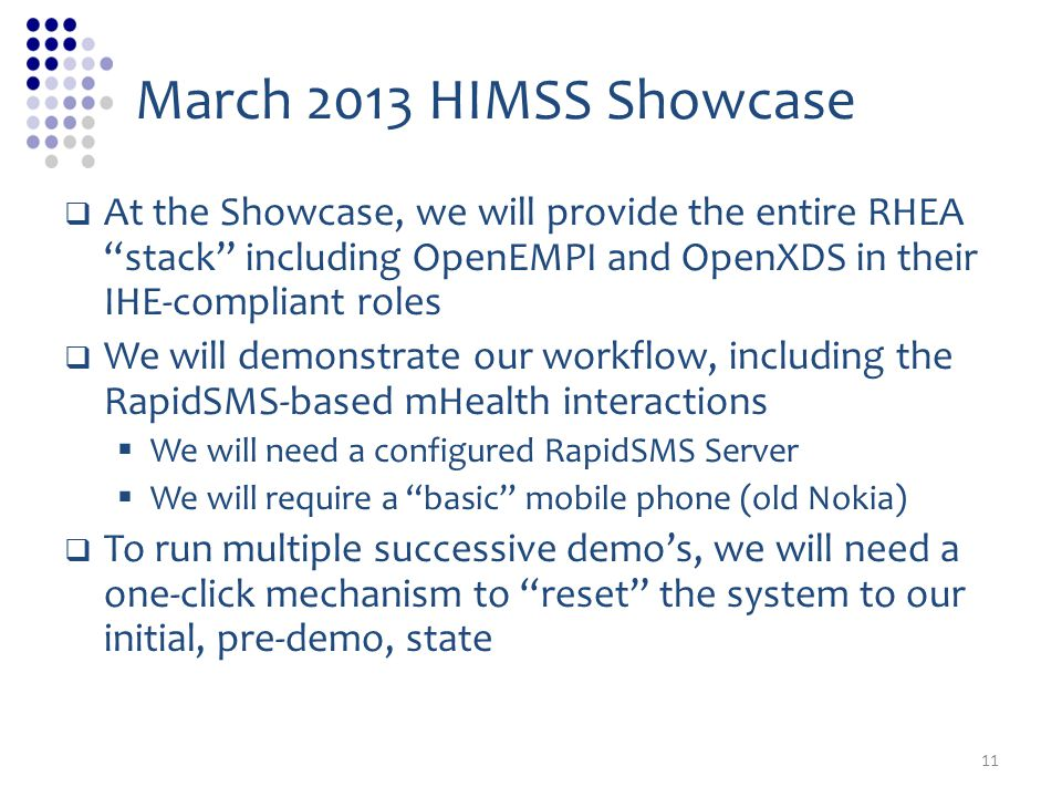 March 2013 HIMSS Showcase At the Showcase, we will provide the entire RHEA stack including OpenEMPI and OpenXDS in their IHE-compliant roles We will demonstrate our workflow, including the RapidSMS-based mHealth interactions We will need a configured RapidSMS Server We will require a basic mobile phone (old Nokia) To run multiple successive demos, we will need a one-click mechanism to reset the system to our initial, pre-demo, state 11