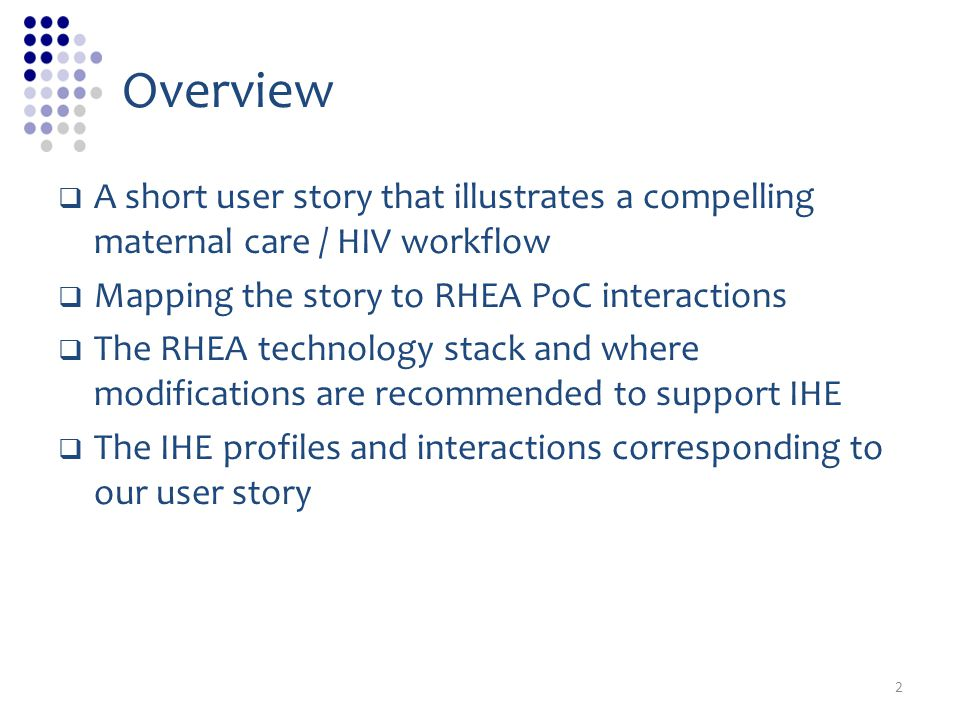 Overview A short user story that illustrates a compelling maternal care / HIV workflow Mapping the story to RHEA PoC interactions The RHEA technology stack and where modifications are recommended to support IHE The IHE profiles and interactions corresponding to our user story 2