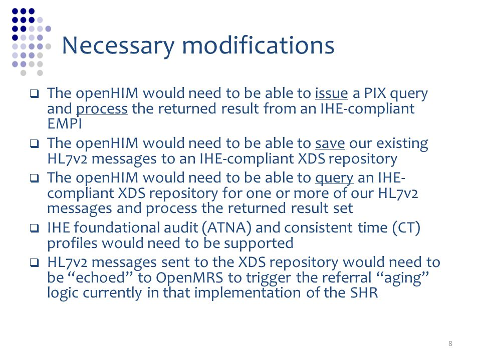 Necessary modifications The openHIM would need to be able to issue a PIX query and process the returned result from an IHE-compliant EMPI The openHIM would need to be able to save our existing HL7v2 messages to an IHE-compliant XDS repository The openHIM would need to be able to query an IHE- compliant XDS repository for one or more of our HL7v2 messages and process the returned result set IHE foundational audit (ATNA) and consistent time (CT) profiles would need to be supported HL7v2 messages sent to the XDS repository would need to be echoed to OpenMRS to trigger the referral aging logic currently in that implementation of the SHR 8