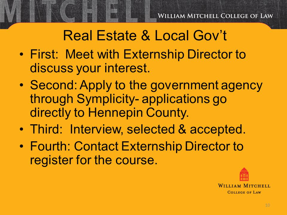 10 Real Estate & Local Govt First: Meet with Externship Director to discuss your interest. Second: Apply to the government agency through Symplicity-