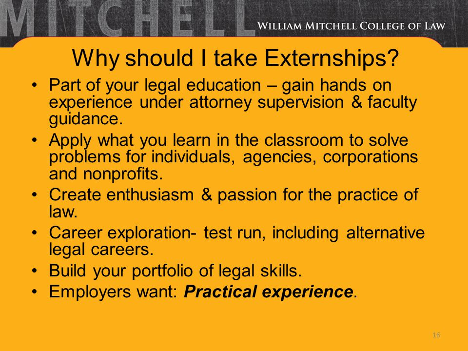 Why should I take Externships? Part of your legal education – gain hands on experience under attorney supervision & faculty guidance. Apply what you l