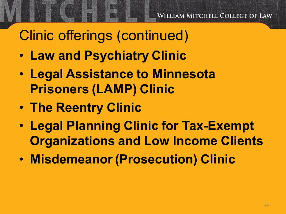 Clinic offerings (continued) Law and Psychiatry Clinic Legal Assistance to Minnesota Prisoners (LAMP) Clinic The Reentry Clinic Legal Planning Clinic