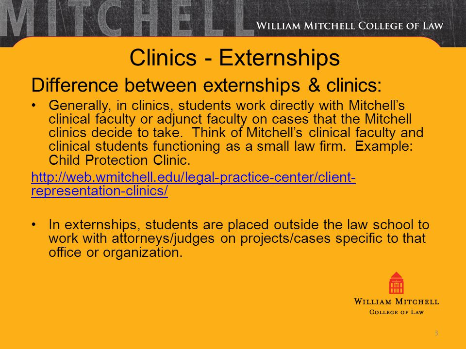 3 Clinics - Externships Difference between externships & clinics: Generally, in clinics, students work directly with Mitchells clinical faculty or adj