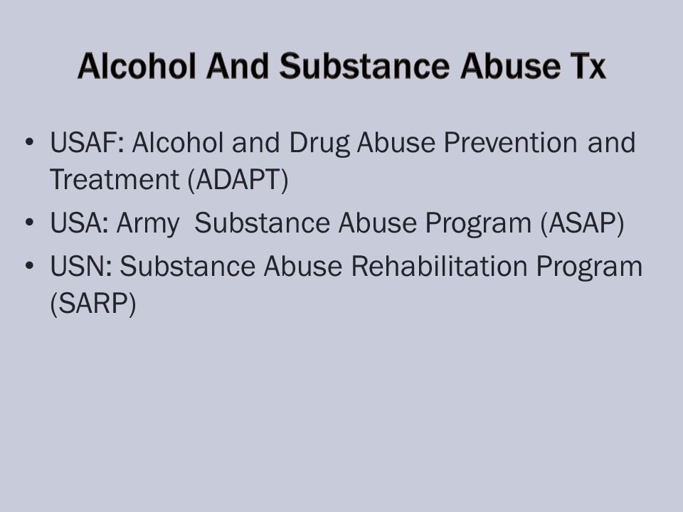 USAF: Alcohol and Drug Abuse Prevention and Treatment (ADAPT) USA: Army Substance Abuse Program (ASAP) USN: Substance Abuse Rehabilitation Program (SA