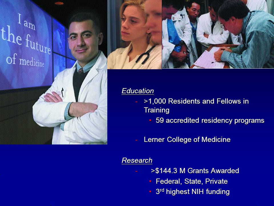 Education ->1,000 Residents and Fellows in Training 59 accredited residency programs59 accredited residency programs -Lerner College of Medicine Resea