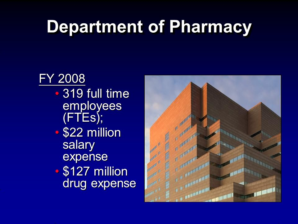 Department of Pharmacy FY 2008 319 full time employees (FTEs);319 full time employees (FTEs); $22 million salary expense$22 million salary expense $12