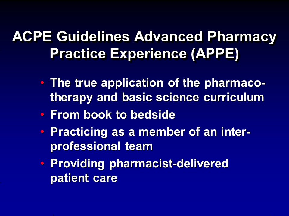 ACPE Guidelines Advanced Pharmacy Practice Experience (APPE) The true application of the pharmaco- therapy and basic science curriculumThe true applic