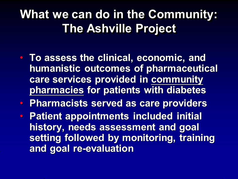 What we can do in the Community: The Ashville Project To assess the clinical, economic, and humanistic outcomes of pharmaceutical care services provid