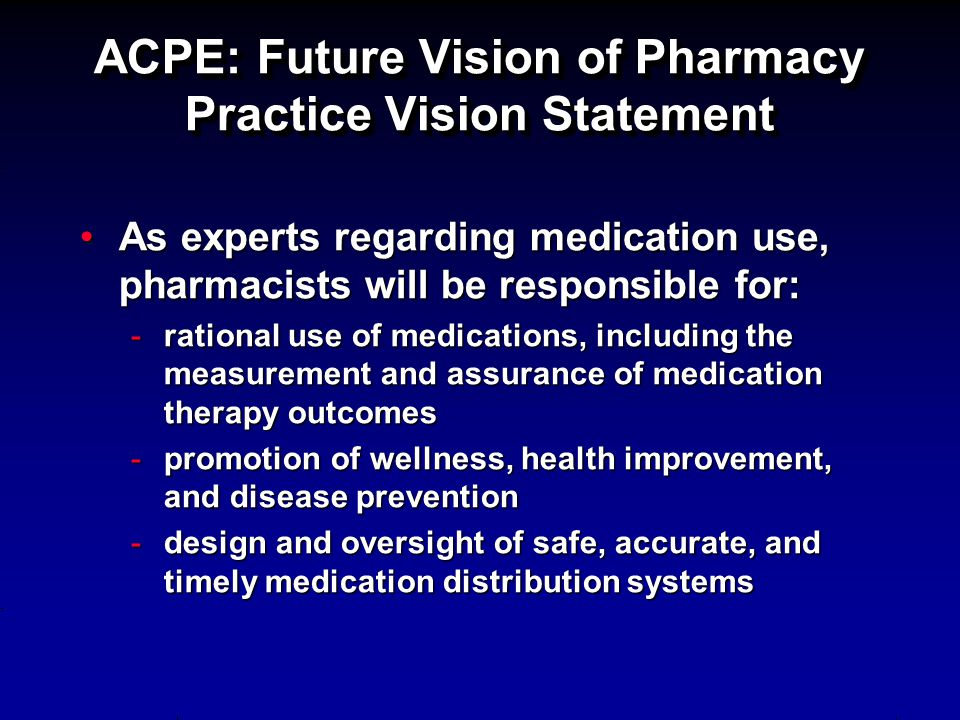 ACPE: Future Vision of Pharmacy Practice Vision Statement As experts regarding medication use, pharmacists will be responsible for:As experts regardin