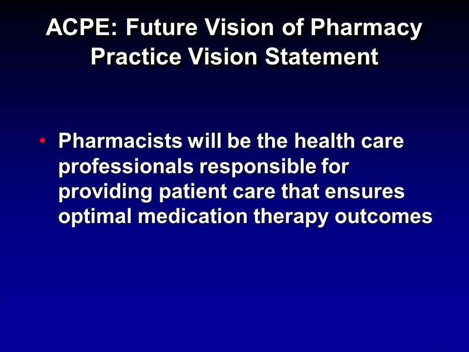 ACPE: Future Vision of Pharmacy Practice Vision Statement Pharmacists will be the health care professionals responsible for providing patient care tha