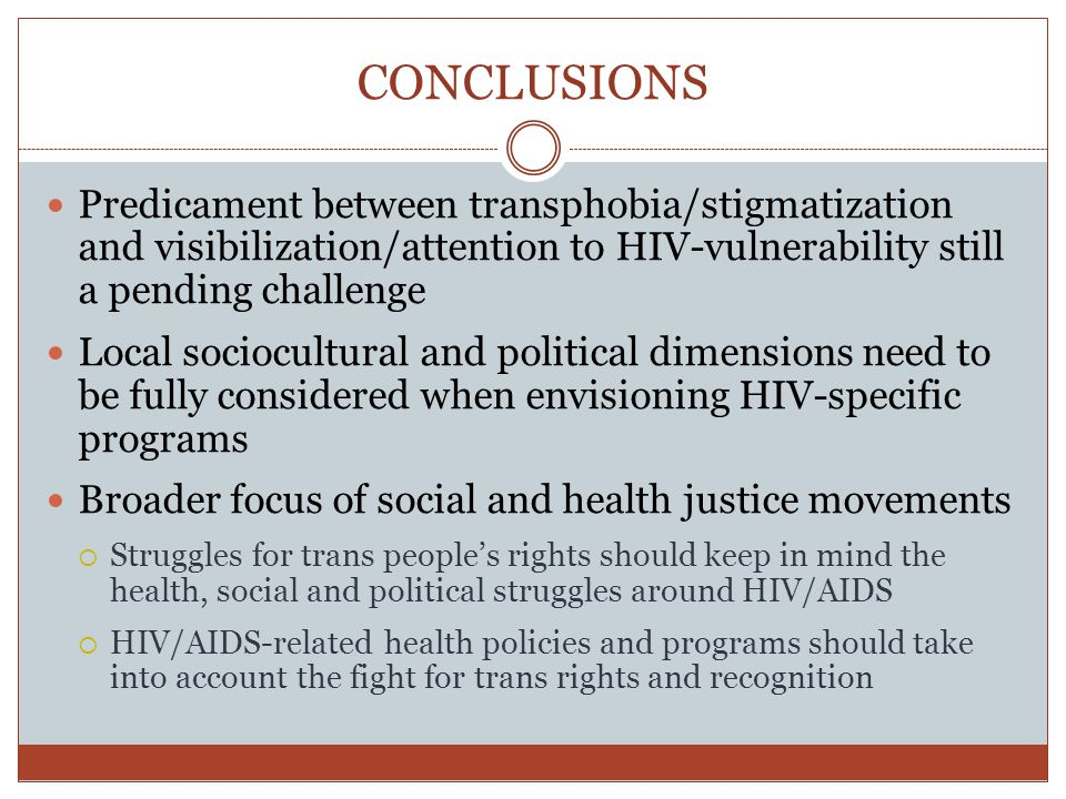 CONCLUSIONS Predicament between transphobia/stigmatization and visibilization/attention to HIV-vulnerability still a pending challenge Local sociocultural and political dimensions need to be fully considered when envisioning HIV-specific programs Broader focus of social and health justice movements Struggles for trans peoples rights should keep in mind the health, social and political struggles around HIV/AIDS HIV/AIDS-related health policies and programs should take into account the fight for trans rights and recognition