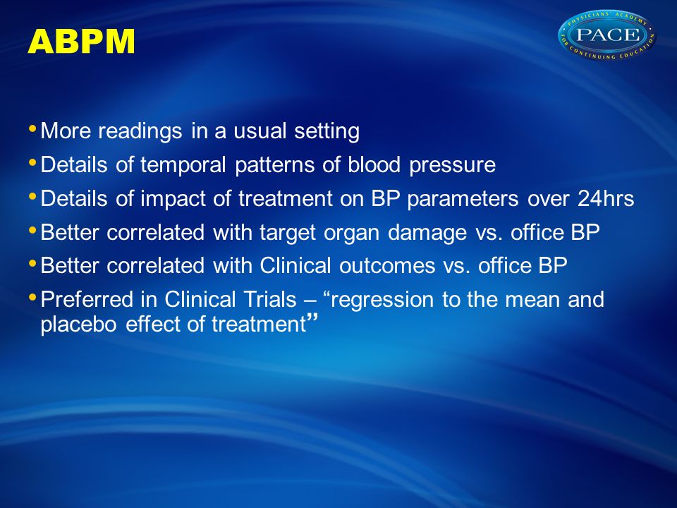 ABPM More readings in a usual setting Details of temporal patterns of blood pressure Details of impact of treatment on BP parameters over 24hrs Better