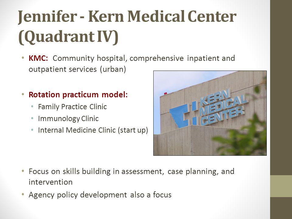 Jennifer - Kern Medical Center (Quadrant IV) KMC: Community hospital, comprehensive inpatient and outpatient services (urban) Rotation practicum model