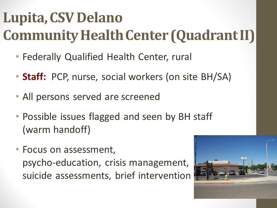 Lupita, CSV Delano Community Health Center (Quadrant II) Federally Qualified Health Center, rural Staff: PCP, nurse, social workers (on site BH/SA) Al