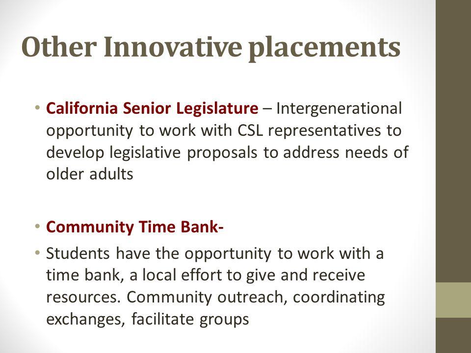 Other Innovative placements California Senior Legislature – Intergenerational opportunity to work with CSL representatives to develop legislative prop
