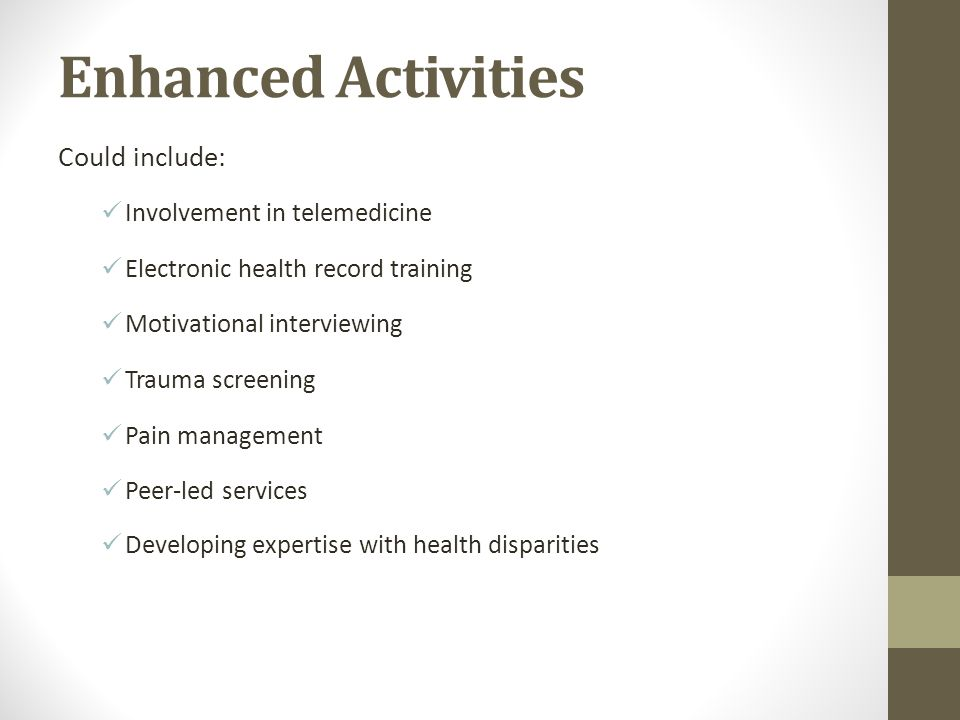 Enhanced Activities Could include: Involvement in telemedicine Electronic health record training Motivational interviewing Trauma screening Pain manag