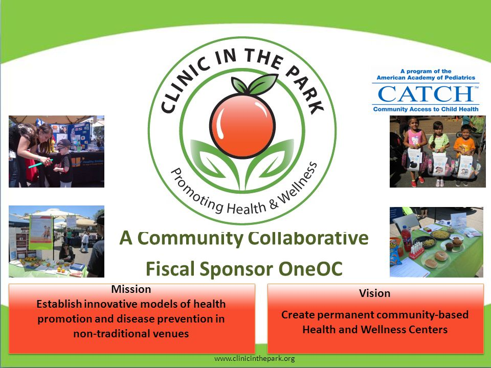 Vision Create permanent community-based Health and Wellness Centers Vision Create permanent community-based Health and Wellness Centers Mission Establish innovative models of health promotion and disease prevention in non-traditional venues Mission Establish innovative models of health promotion and disease prevention in non-traditional venues A Community Collaborative Fiscal Sponsor OneOC www.clinicinthepark.org