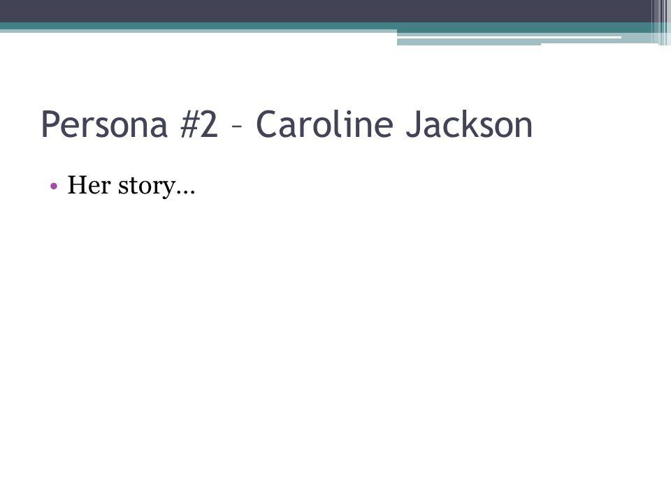 Persona #2 – Caroline Jackson Her story…