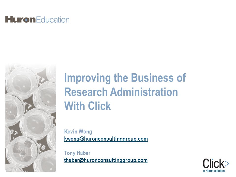 Improving the Business of Research Administration With Click Kevin Wong kwong@huronconsultinggroup.com Tony Haber thaber@huronconsultinggroup.com