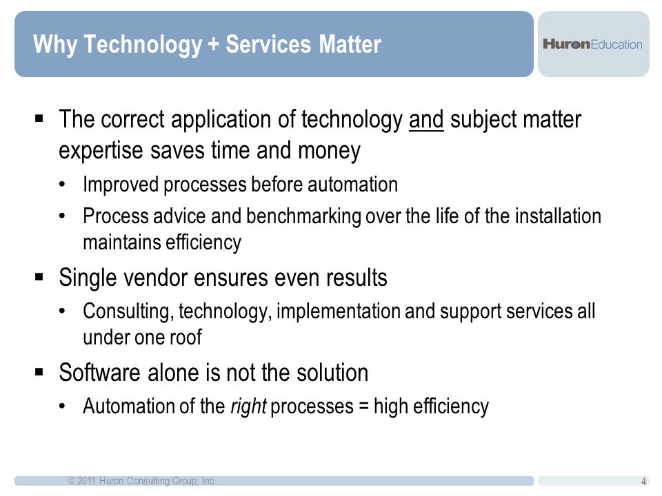 Why Technology + Services Matter The correct application of technology and subject matter expertise saves time and money Improved processes before automation Process advice and benchmarking over the life of the installation maintains efficiency Single vendor ensures even results Consulting, technology, implementation and support services all under one roof Software alone is not the solution Automation of the right processes = high efficiency 4 © 2011 Huron Consulting Group, Inc.