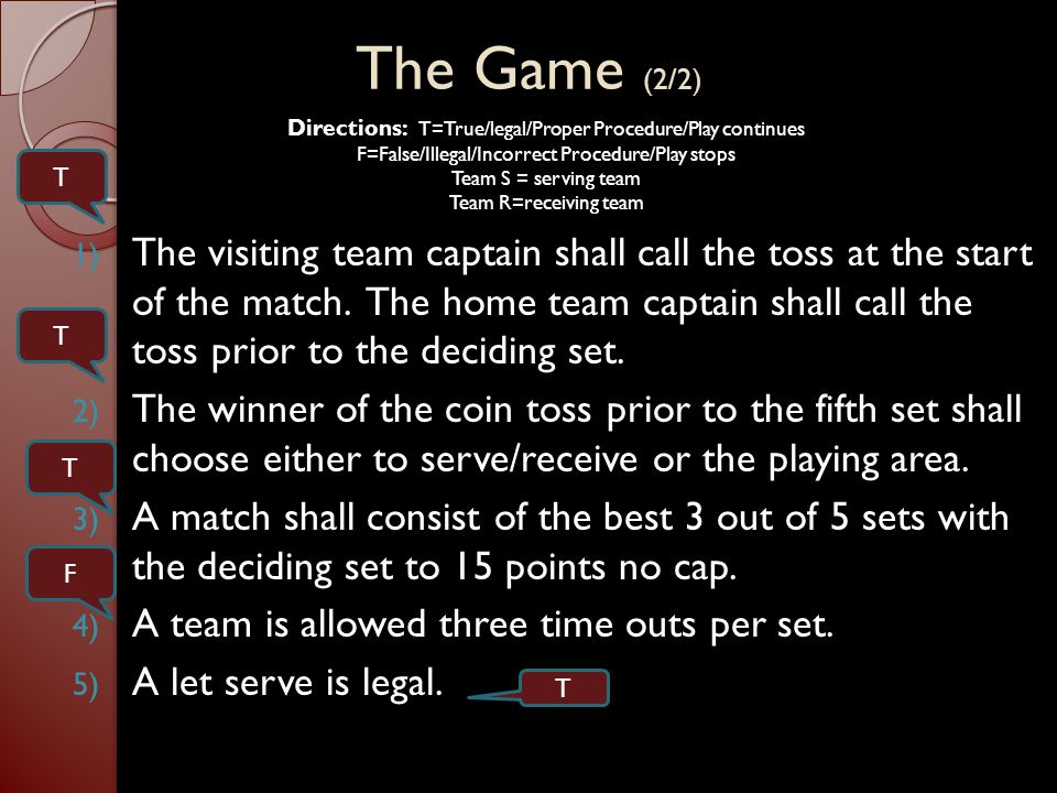 Directions: T=True/legal/Proper Procedure/Play continues F=False/Illegal/Incorrect Procedure/Play stops Team S = serving team Team R=receiving team 1) A point is awarded if a served ball lands on the end line on Team Rs side of the net.