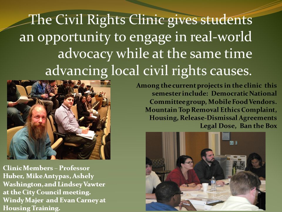 The Civil Rights Clinic gives students an opportunity to engage in real-world advocacy while at the same time advancing local civil rights causes. Cli