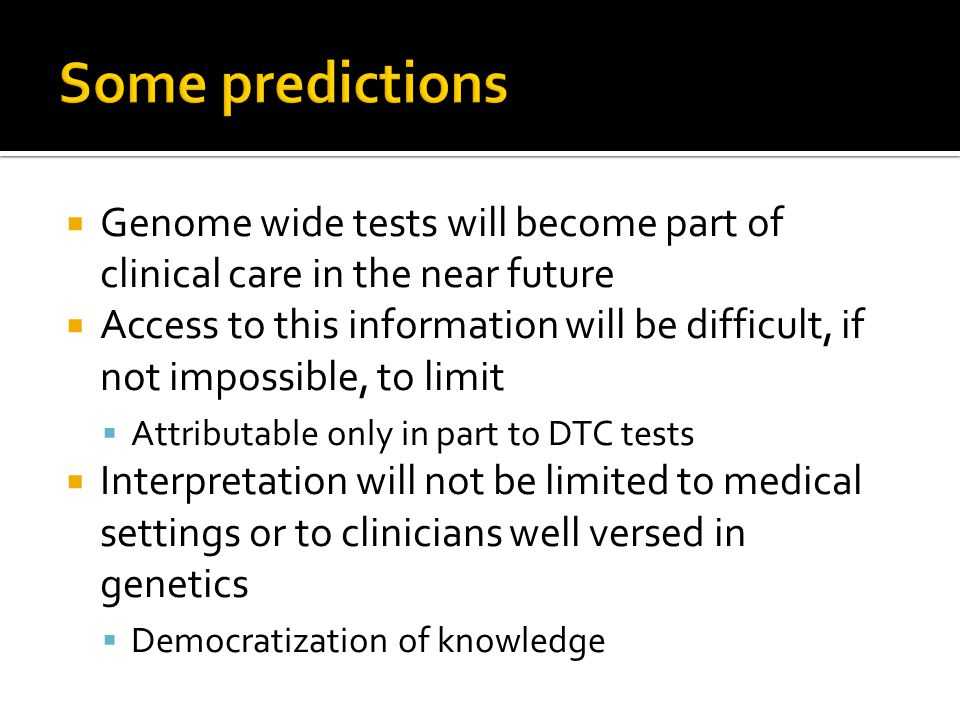 Genome wide tests will become part of clinical care in the near future Access to this information will be difficult, if not impossible, to limit Attributable only in part to DTC tests Interpretation will not be limited to medical settings or to clinicians well versed in genetics Democratization of knowledge