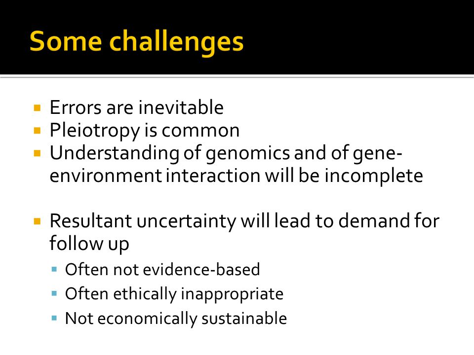 Errors are inevitable Pleiotropy is common Understanding of genomics and of gene- environment interaction will be incomplete Resultant uncertainty will lead to demand for follow up Often not evidence-based Often ethically inappropriate Not economically sustainable