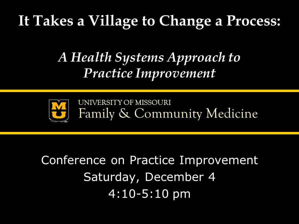 UNIVERSITY OF MISSOURI Family & Community Medicine It Takes a Village to Change a Process: A Health Systems Approach to Practice Improvement Conference on Practice Improvement Saturday, December 4 4:10-5:10 pm