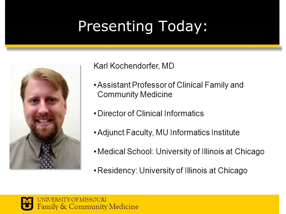 UNIVERSITY OF MISSOURI Family & Community Medicine Presenting Today: Karl Kochendorfer, MD Assistant Professor of Clinical Family and Community Medicine Director of Clinical Informatics Adjunct Faculty, MU Informatics Institute Medical School: University of Illinois at Chicago Residency: University of Illinois at Chicago