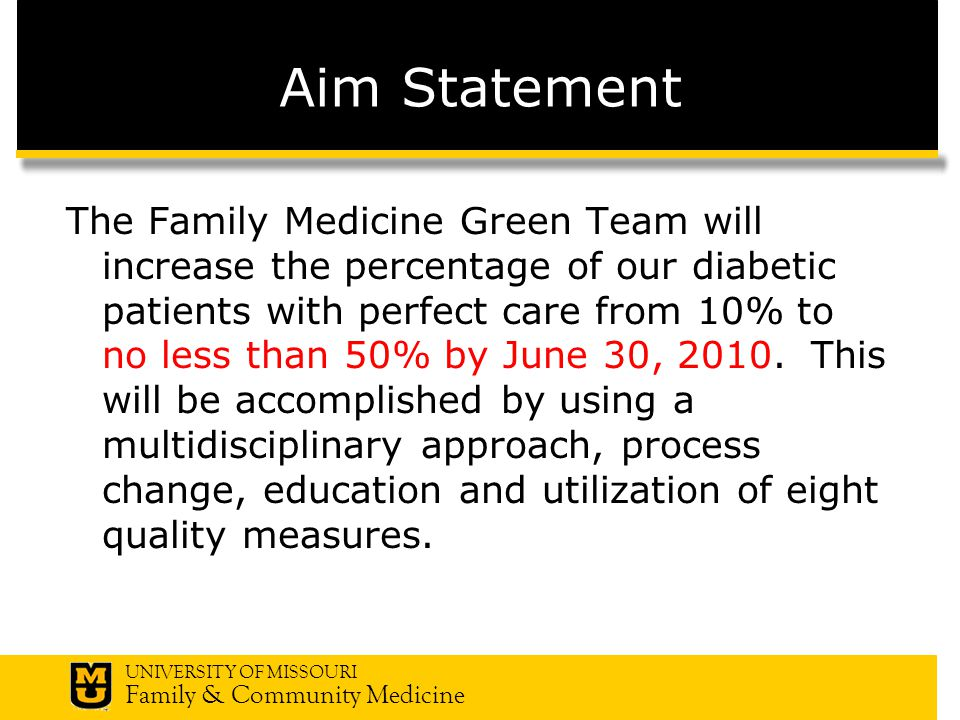 UNIVERSITY OF MISSOURI Family & Community Medicine Aim Statement The Family Medicine Green Team will increase the percentage of our diabetic patients with perfect care from 10% to no less than 50% by June 30, 2010.