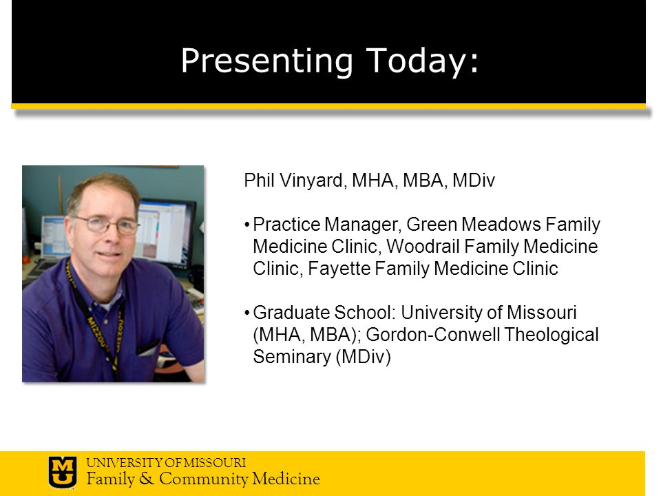 UNIVERSITY OF MISSOURI Family & Community Medicine Presenting Today: Phil Vinyard, MHA, MBA, MDiv Practice Manager, Green Meadows Family Medicine Clinic, Woodrail Family Medicine Clinic, Fayette Family Medicine Clinic Graduate School: University of Missouri (MHA, MBA); Gordon-Conwell Theological Seminary (MDiv)