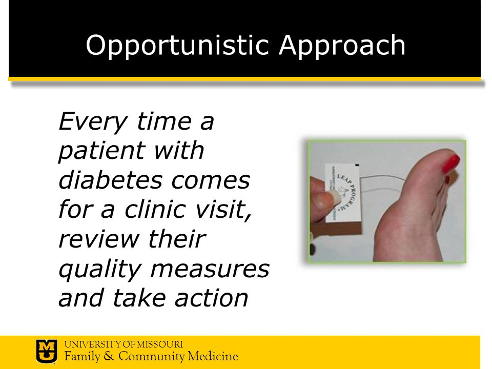 UNIVERSITY OF MISSOURI Family & Community Medicine Opportunistic Approach Every time a patient with diabetes comes for a clinic visit, review their quality measures and take action