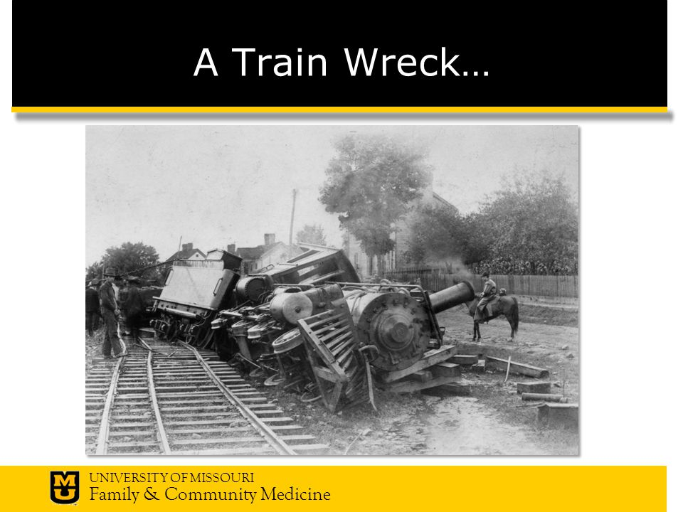 UNIVERSITY OF MISSOURI Family & Community Medicine A Train Wreck…