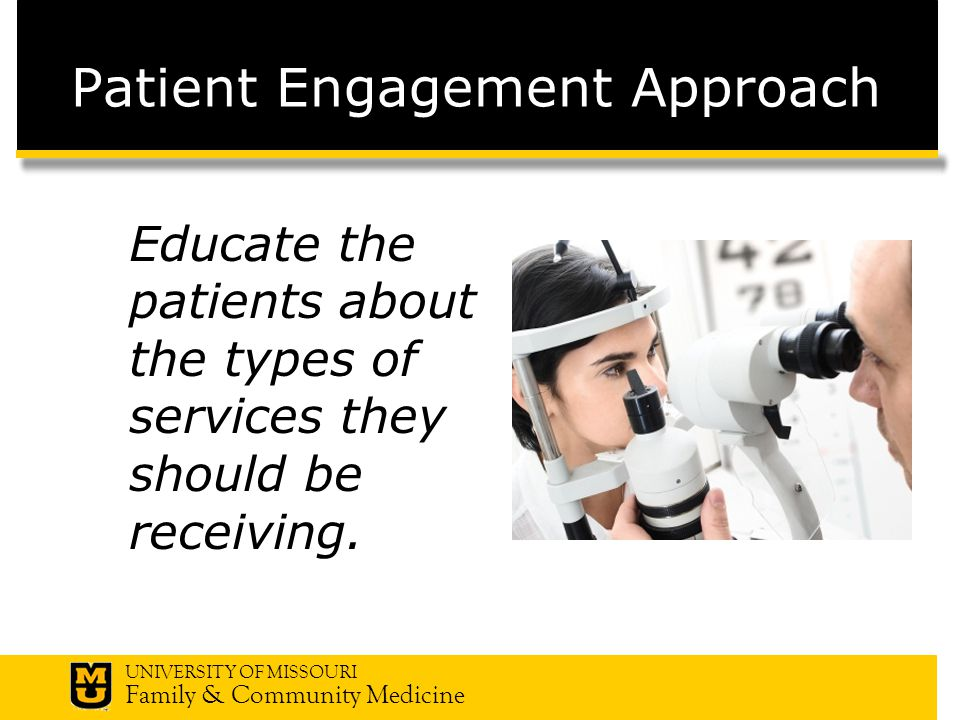 UNIVERSITY OF MISSOURI Family & Community Medicine Patient Engagement Approach Educate the patients about the types of services they should be receiving.