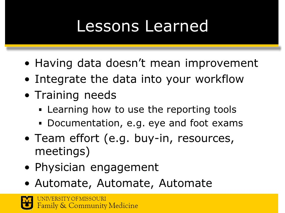 UNIVERSITY OF MISSOURI Family & Community Medicine Lessons Learned Having data doesnt mean improvement Integrate the data into your workflow Training needs Learning how to use the reporting tools Documentation, e.g.