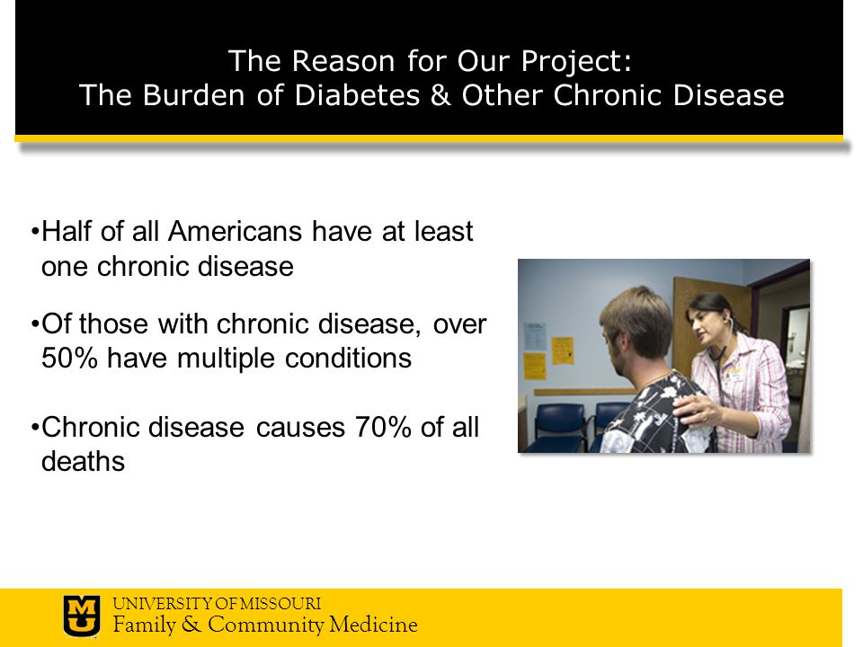 UNIVERSITY OF MISSOURI Family & Community Medicine The Reason for Our Project: The Burden of Diabetes & Other Chronic Disease Half of all Americans have at least one chronic disease Of those with chronic disease, over 50% have multiple conditions Chronic disease causes 70% of all deaths