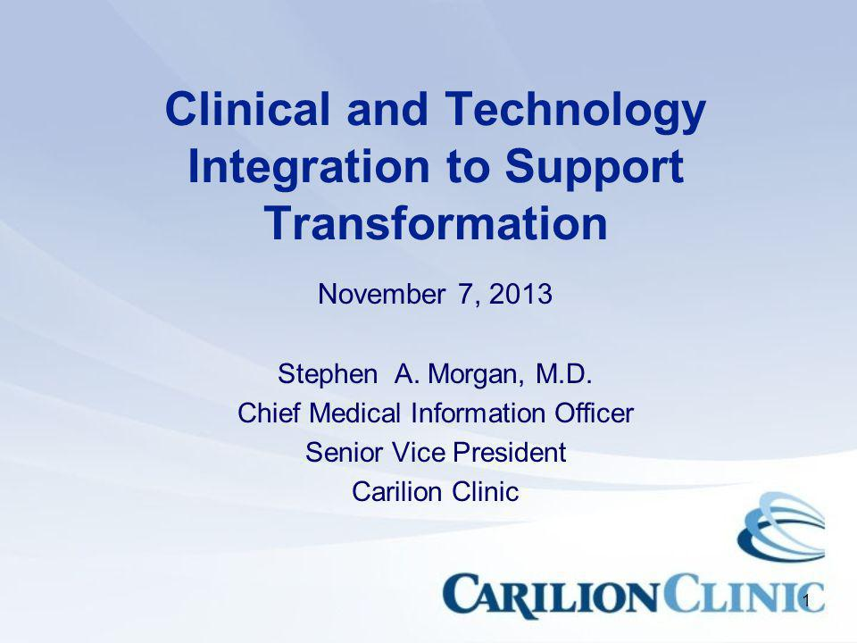 1 Clinical and Technology Integration to Support Transformation November 7, 2013 Stephen A. Morgan, M.D. Chief Medical Information Officer Senior Vice