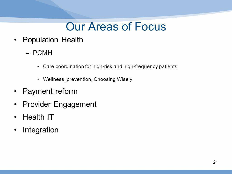 Our Areas of Focus Population Health –PCMH Care coordination for high-risk and high-frequency patients Wellness, prevention, Choosing Wisely Payment r