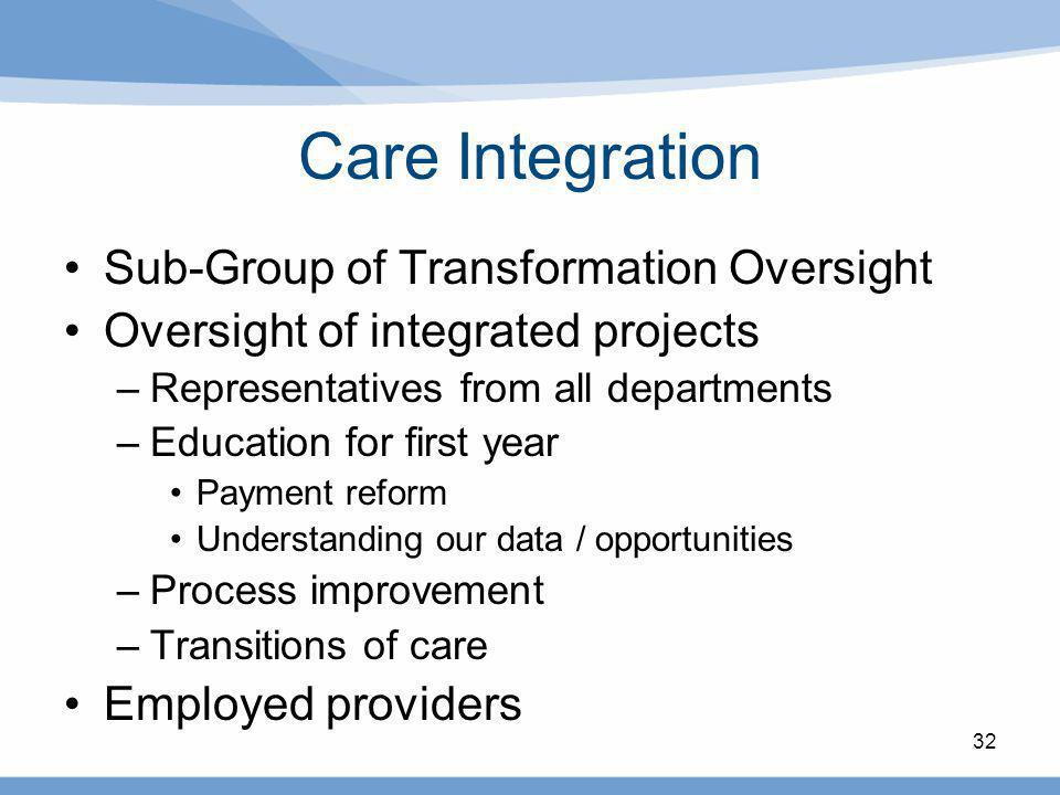 Care Integration Sub-Group of Transformation Oversight Oversight of integrated projects –Representatives from all departments –Education for first yea