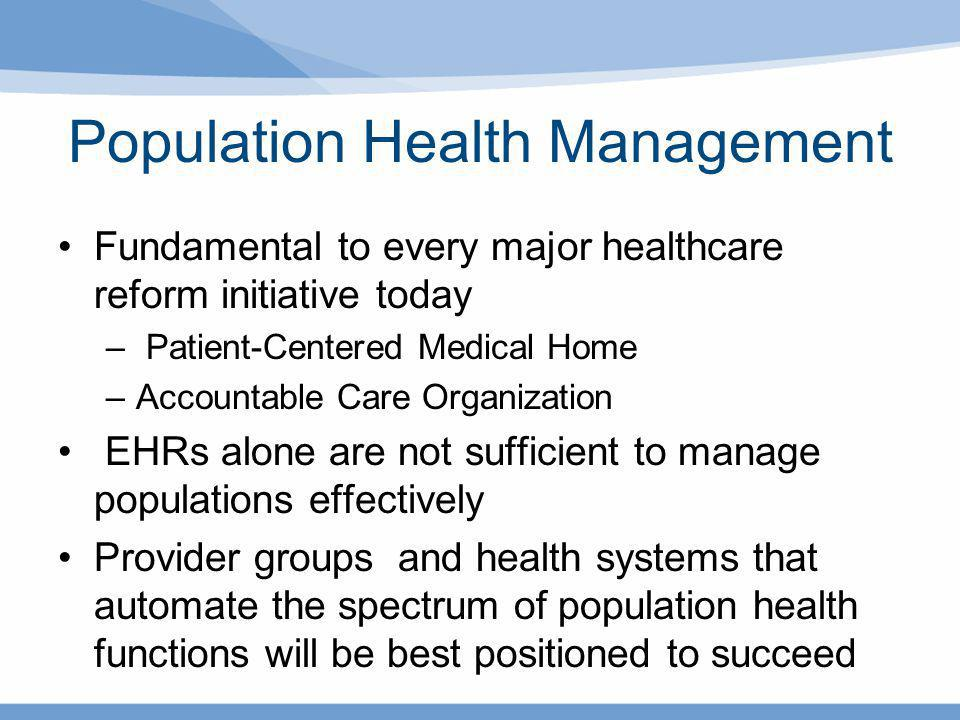 Population Health Management Fundamental to every major healthcare reform initiative today – Patient-Centered Medical Home –Accountable Care Organizat