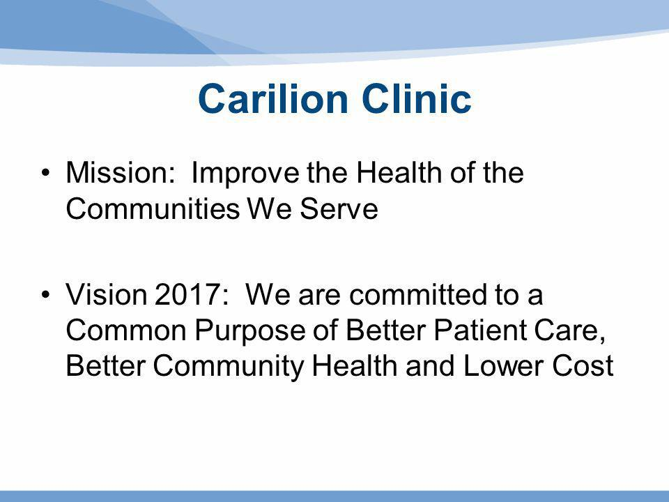 Carilion Clinic Mission: Improve the Health of the Communities We Serve Vision 2017: We are committed to a Common Purpose of Better Patient Care, Bett