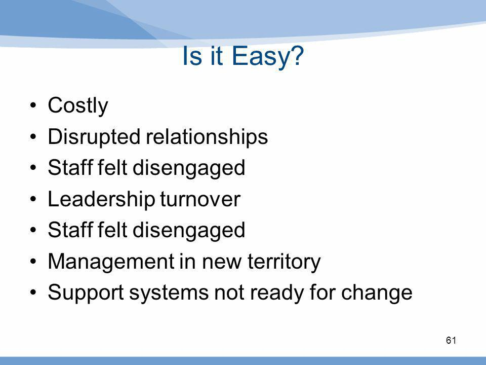 Is it Easy? Costly Disrupted relationships Staff felt disengaged Leadership turnover Staff felt disengaged Management in new territory Support systems