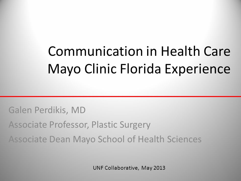 Communication in Health Care Mayo Clinic Florida Experience Galen Perdikis, MD Associate Professor, Plastic Surgery Associate Dean Mayo School of Heal