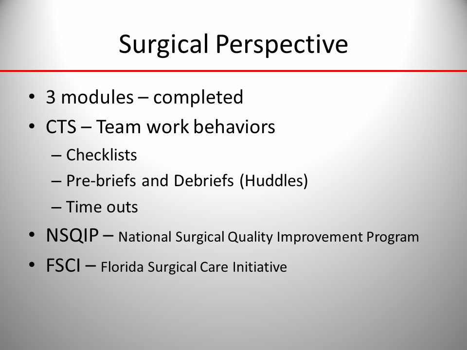 Surgical Perspective 3 modules – completed CTS – Team work behaviors – Checklists – Pre-briefs and Debriefs (Huddles) – Time outs NSQIP – National Sur