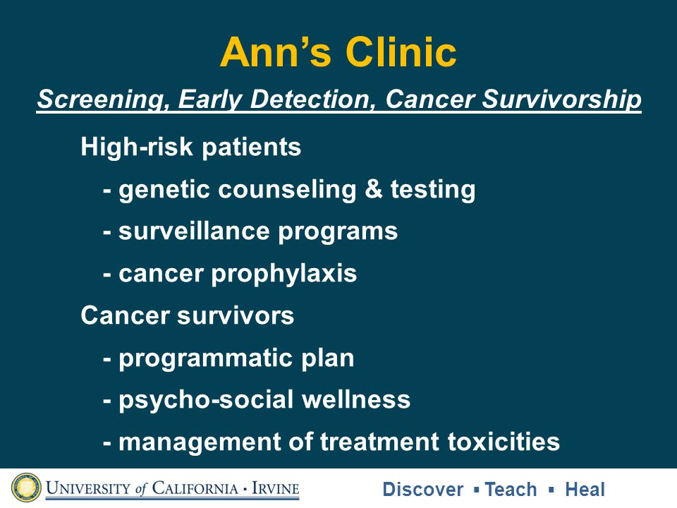Anns Clinic High-risk patients - genetic counseling & testing - surveillance programs - cancer prophylaxis Cancer survivors - programmatic plan - psycho-social wellness - management of treatment toxicities Discover Teach Heal Screening, Early Detection, Cancer Survivorship
