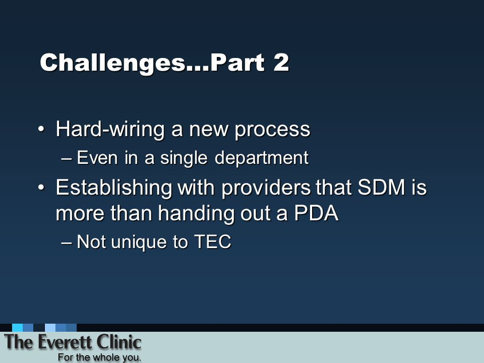 Challenges…Part 2 Hard-wiring a new processHard-wiring a new process –Even in a single department Establishing with providers that SDM is more than ha
