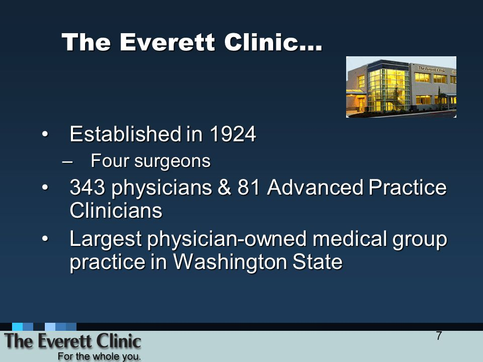 7 The Everett Clinic… Established in 1924Established in 1924 –Four surgeons 343 physicians & 81 Advanced Practice Clinicians343 physicians & 81 Advanced Practice Clinicians Largest physician-owned medical group practice in Washington StateLargest physician-owned medical group practice in Washington State