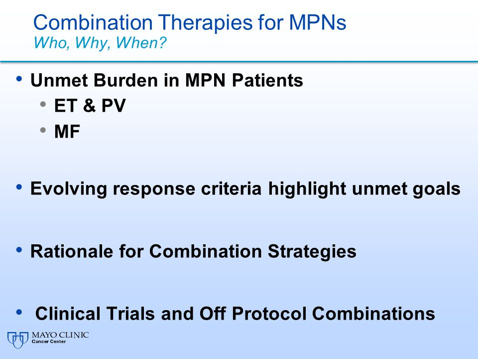 Combination Therapies for MPNs Who, Why, When? Unmet Burden in MPN Patients ET & PV MF Evolving response criteria highlight unmet goals Rationale for